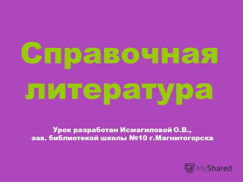 Справочная литература Урок разработан Исмагиловой О.В., зав. библиотекой школы 10 г.Магнитогорска