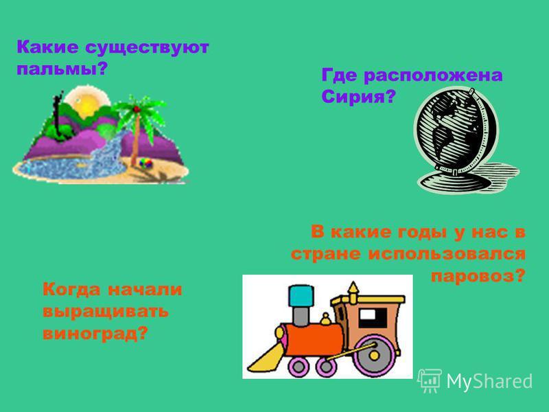 Где расположена Сирия? Какие существуют пальмы? В какие годы у нас в стране использовался паровоз? Когда начали выращивать виноград?