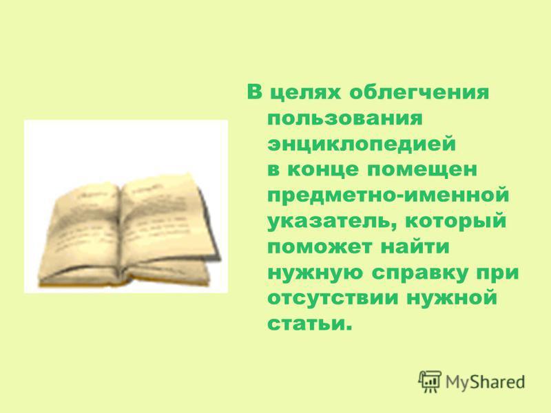 В целях облегчения пользования энциклопедией в конце помещен предметно-именной указатель, который поможет найти нужную справку при отсутствии нужной статьи.