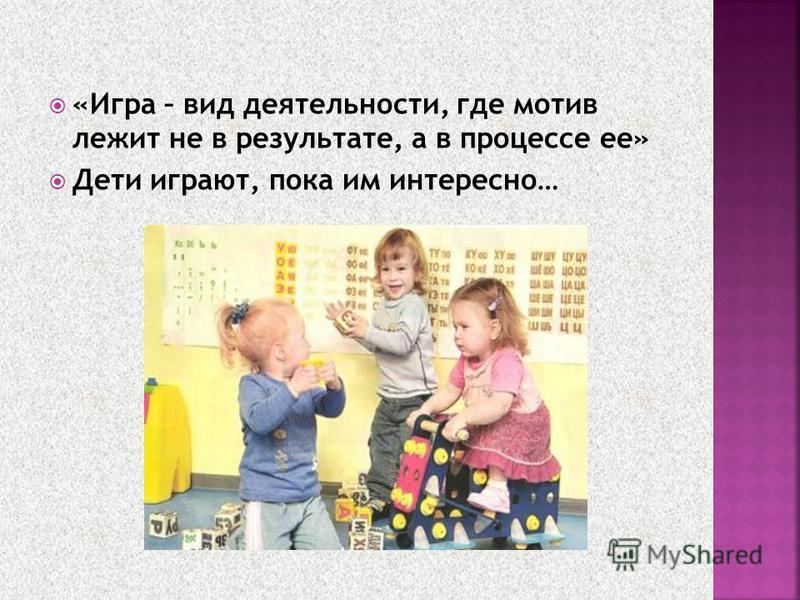 «Игра – вид деятельности, где мотив лежит не в результате, а в процессе ее» Дети играют, пока им интересно…