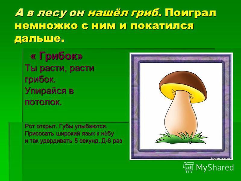 А в лесу он нашёл гриб. Поиграл немножко с ним и покатился дальше. « Грибок» « Грибок» Ты расти, расти грибок. Упирайся в потолок. Рот открыт. Губы улыбаются. Присосать широкий язык к небу и так удерживать 5 секунд. Д-6 раз