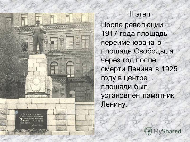 II этап После революции 1917 года площадь переименована в площадь Свободы, а через год после смерти Ленина в 1925 году в центре площади был установлен памятник Ленину.