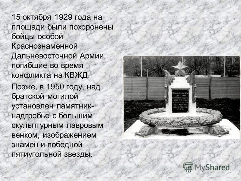 15 октября 1929 года на площади были похоронены бойцы особой Краснознаменной Дальневосточной Армии, погибшие во время конфликта на КВЖД. Позже, в 1950 году, над братской могилой установлен памятник- надгробье с большим скульптурным лавровым венком, и