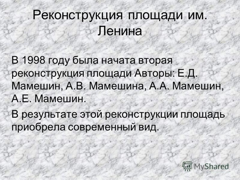 Реконструкция площади им. Ленина В 1998 году была начата вторая реконструкция площади Авторы: Е.Д. Мамешин, А.В. Мамешина, А.А. Мамешин, А.Е. Мамешин. В результате этой реконструкции площадь приобрела современный вид.