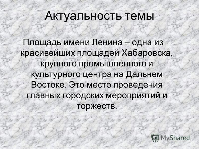 Актуальность темы Площадь имени Ленина – одна из красивейших площадей Хабаровска, крупного промышленного и культурного центра на Дальнем Востоке. Это место проведения главных городских мероприятий и торжеств.