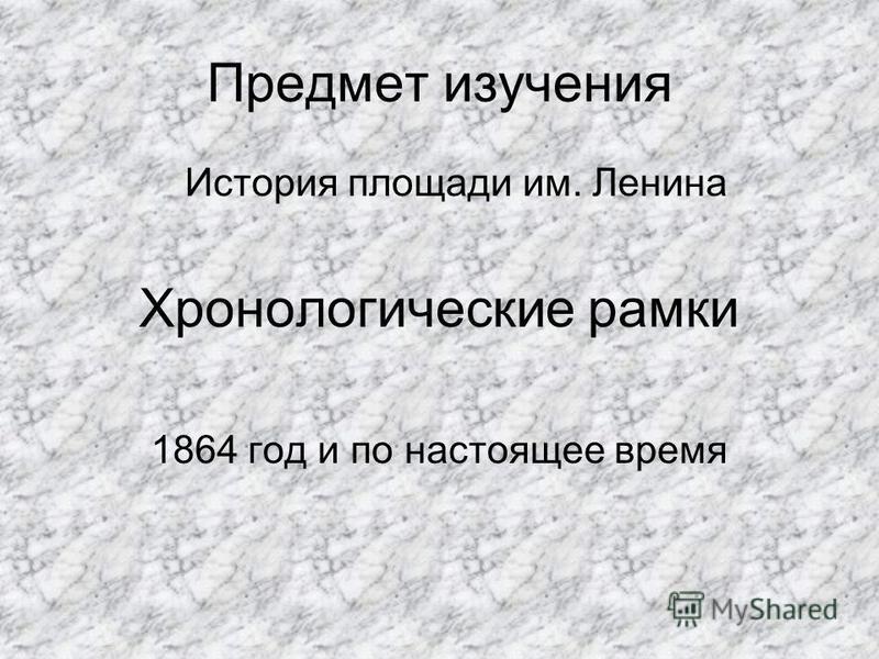 Предмет изучения История площади им. Ленина Хронологические рамки 1864 год и по настоящее время