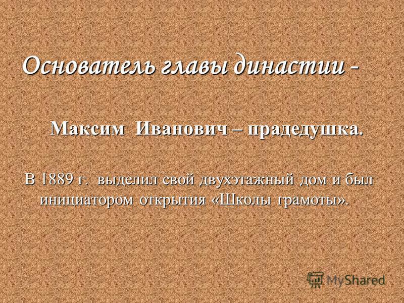 Основатель главы династии - Максим Иванович – прадедушка. Максим Иванович – прадедушка. В 1889 г. выделил свой двухэтажный дом и был инициатором открытия «Школы грамоты».