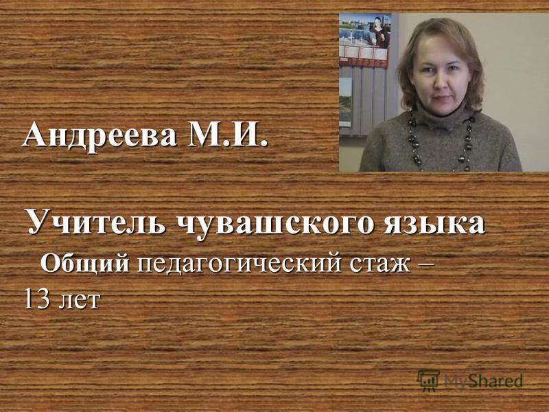 . Андреева М.И. Учитель чувашского языка Общий педагогический стаж – 13 лет
