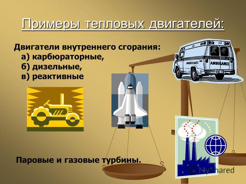 Примеры тепловых двигателей: Двигатели внутреннего сгорания: а) карбюраторные, б) дизельные, в) реактивные Паровые и газовые турбины.