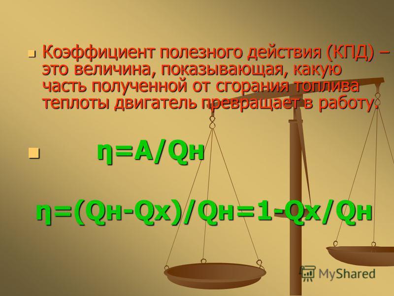Коэффициент полезного действия (КПД) – это величина, показывающая, какую часть полученной от сгорания топлива теплоты двигатель превращает в работу. Коэффициент полезного действия (КПД) – это величина, показывающая, какую часть полученной от сгорания