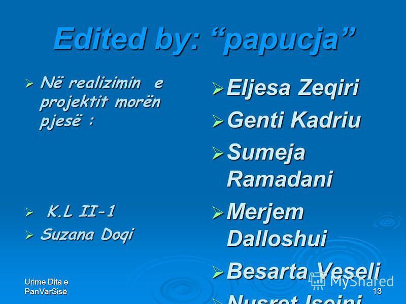 Urime Dita e PanVarSisë13 Edited by: papucja Në realizimin e projektit morën pjesë : Në realizimin e projektit morën pjesë : K.L II-1 K.L II-1 Suzana Doqi Suzana Doqi Eljesa Zeqiri Eljesa Zeqiri Genti Kadriu Genti Kadriu Sumeja Ramadani Sumeja Ramada