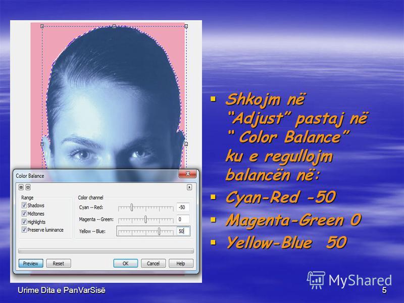 Urime Dita e PanVarSisë5 Shkojm në Adjust pastaj në Color Balance ku e regullojm balancën në: Shkojm në Adjust pastaj në Color Balance ku e regullojm balancën në: Cyan-Red -50 Cyan-Red -50 Magenta-Green 0 Magenta-Green 0 Yellow-Blue 50 Yellow-Blue 50