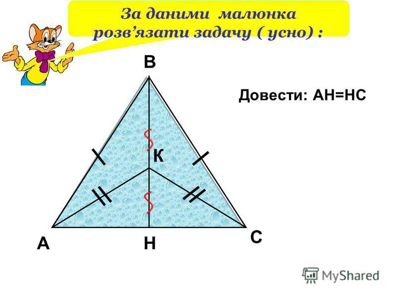 А В К Н С Довести: АН=НС За даними малюнка розвязати задачу ( усно) :