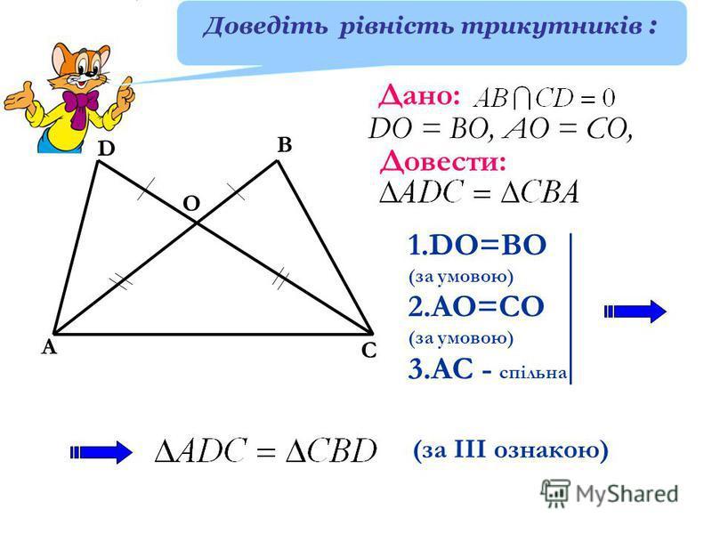 А D В С Дано: О DО = ВО, АО = СО, Довести: 1.DO=BO (за умовою) 2.AO=CO (за умовою) 3.АС - спільна (за ІІІ ознакою) Доведіть рівність трикутників :