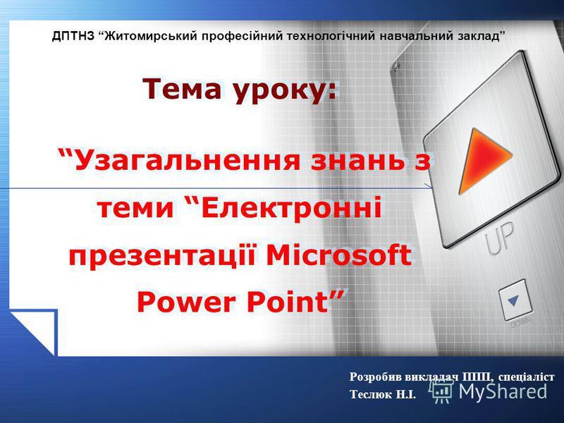 Розробив викладач ППП, спеціаліст Теслюк Н.І. Тема уроку: Узагальнення знань з теми Електронні презентації Microsoft Power Point ДПТНЗ Житомирський професійний технологічний навчальний заклад