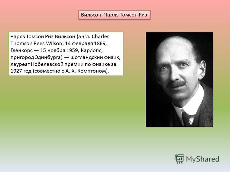 Вильсон, Чарлз Томсон Риз Чарлз Томсон Риз Вильсон (англ. Charles Thomson Rees Wilson; 14 февраля 1869, Гленкорс 15 ноября 1959, Карлопс, пригород Эдинбурга) шотландский физик, лауреат Нобелевской премии по физике за 1927 год (совместно с А. Х. Компт
