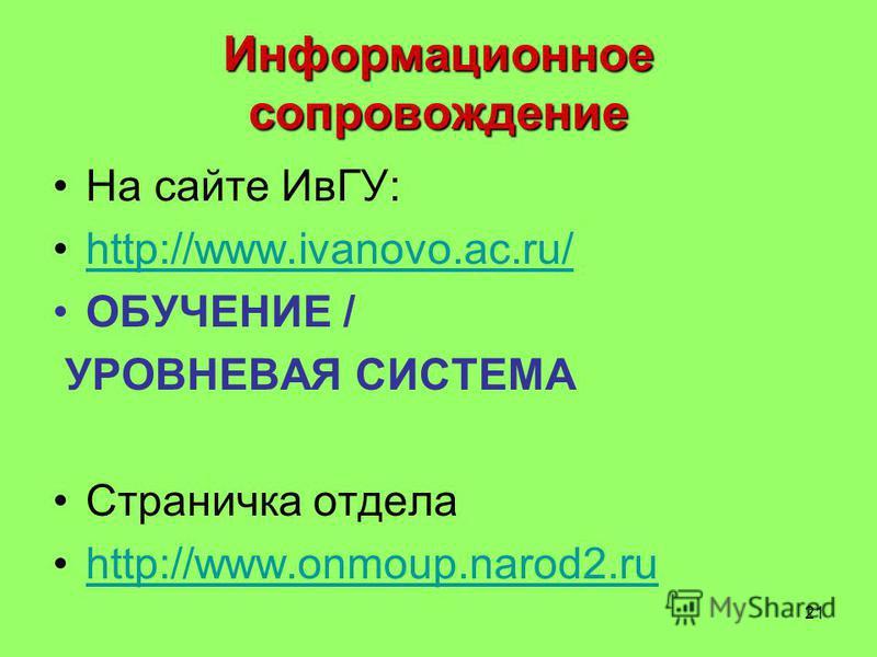 21 Информационное сопровождение На сайте ИвГУ: http://www.ivanovo.ac.ru/ ОБУЧЕНИЕ / УРОВНЕВАЯ СИСТЕМА Страничка отдела http://www.onmoup.narod2.ru