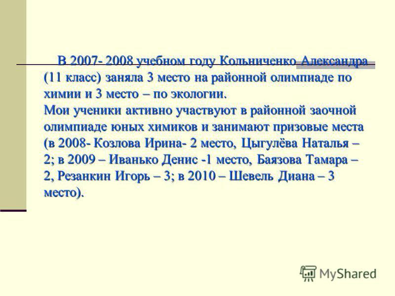 В 2007- 2008 учебном году Кольниченко Александра (11 класс) заняла 3 место на районной олимпиаде по химии и 3 место – по экологии. Мои ученики активно участвуют в районной заочной олимпиаде юных химиков и занимают призовые места (в 2008- Козлова Ирин