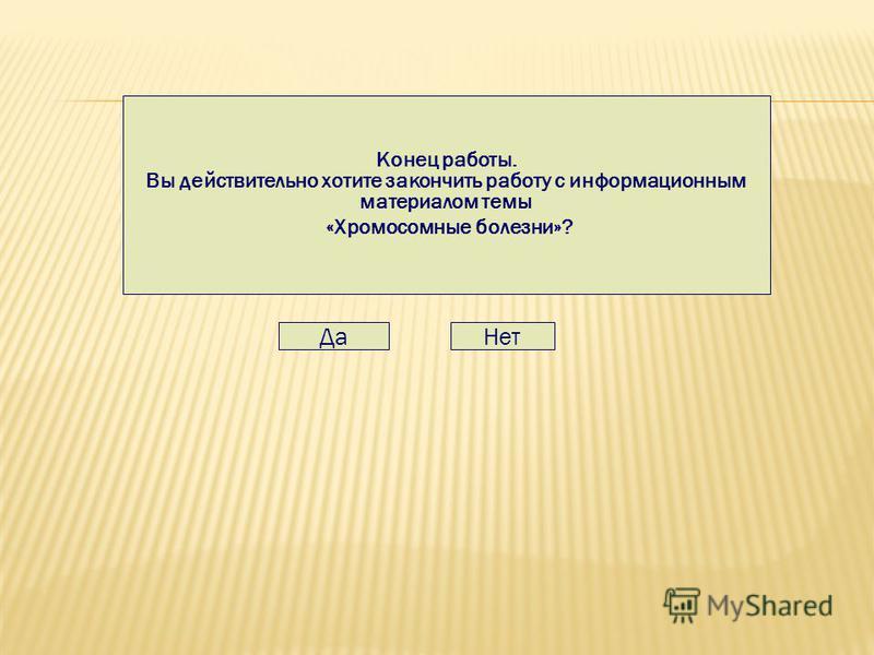 Конец работы. Вы действительно хотите закончить работу с информационным материалом темы «Хромосомные болезни»? Да Нет