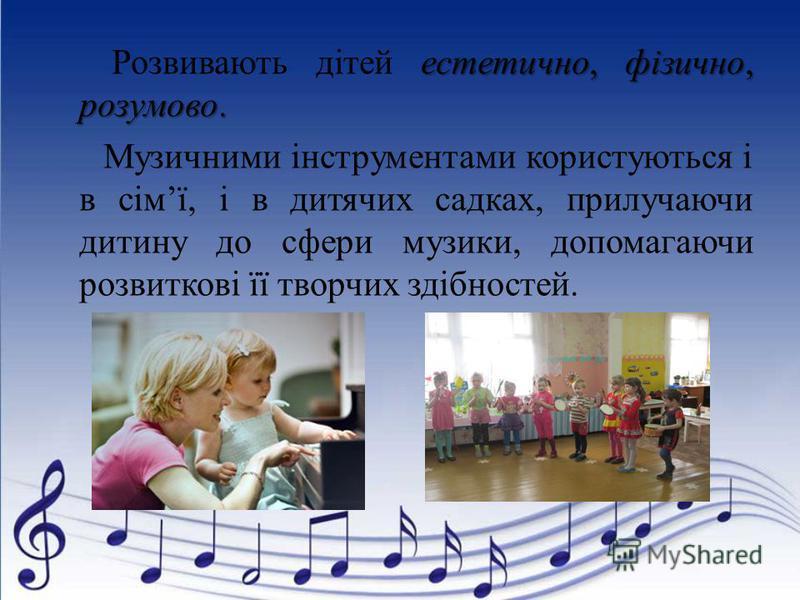 естетично, фізично, розумово. Розвивають дітей естетично, фізично, розумово. Музичними інструментами користуються і в сімї, і в дитячих садках, прилучаючи дитину до сфери музики, допомагаючи розвиткові її творчих здібностей.