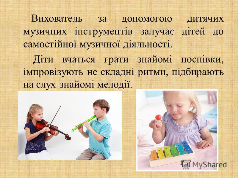 Вихователь за допомогою дитячих музичних інструментів залучає дітей до самостійної музичної діяльності. Діти вчаться грати знайомі поспівки, імпровізують не складні ритми, підбирають на слух знайомі мелодії.