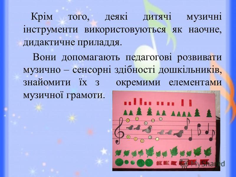 Крім того, деякі дитячі музичні інструменти використовуються як наочне, дидактичне приладдя. Вони допомагають педагогові розвивати музично – сенсорні здібності дошкільників, знайомити їх з окремими елементами музичної грамоти.