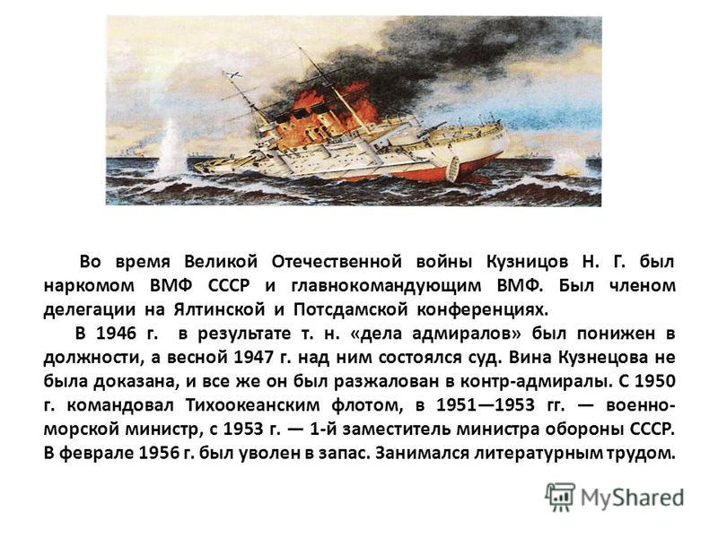 Во время Великой Отечественной войны Кузницов Н. Г. был наркомом ВМФ СССР и главнокомандующим ВМФ. Был членом делегации на Ялтинской и Потсдамской конференциях.. В 1946 г. в результате т. н. «дела адмиралов» был понижен в должности, а весной 1947 г.