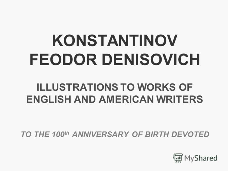 KONSTANTINOV FEODOR DENISOVICH ILLUSTRATIONS TO WORKS OF ENGLISH AND AMERICAN WRITERS TO THE 100 th ANNIVERSARY OF BIRTH DEVOTED
