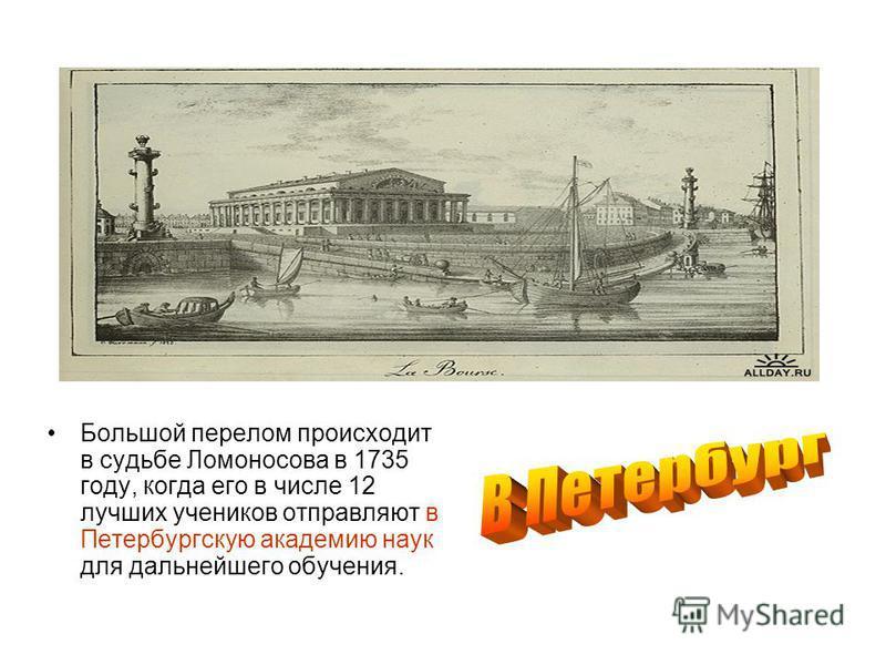 Большой перелом происходит в судьбе Ломоносова в 1735 году, когда его в числе 12 лучших учеников отправляют в Петербургскую академию наук для дальнейшего обучения.