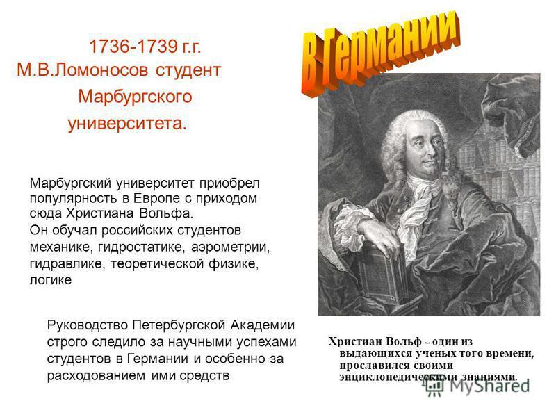 Христиан Вольф – один из выдающихся ученых того времени, прославился своими энциклопедическими знаниями. Руководство Петербургской Академии строго следило за научными успехами студентов в Германии и особенно за расходованием ими средств 1736-1739 г.г
