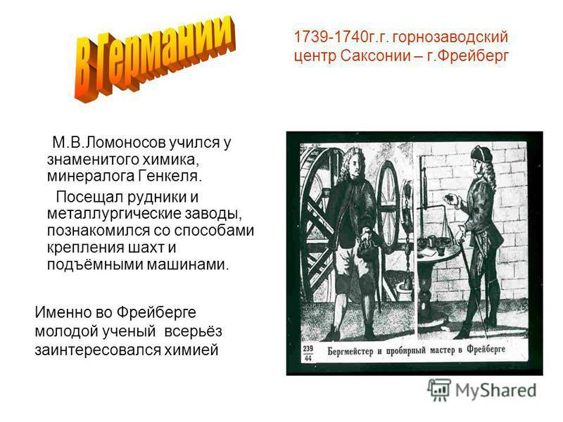 1739-1740 г.г. горнозаводский центр Саксонии – г.Фрейберг М.В.Ломоносов учился у знаменитого химика, минералога Генкеля. Посещал рудники и металлургические заводы, познакомился со способами крепления шахт и подъёмными машинами. Именно во Фрейберге мо