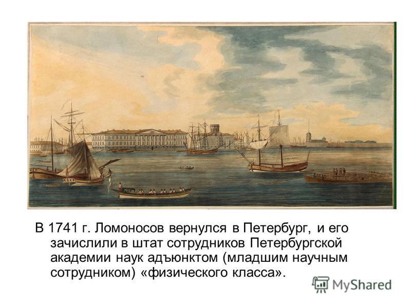 В 1741 г. Ломоносов вернулся в Петербург, и его зачислили в штат сотрудников Петербургской академии наук адъюнктом (младшим научным сотрудником) «физического класса».
