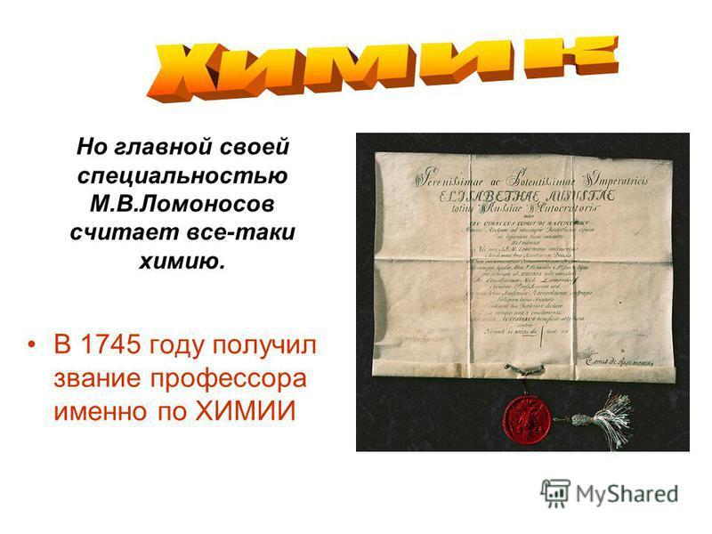 Но главной своей специальностью М.В.Ломоносов считает все-таки химию. В 1745 году получил звание профессора именно по ХИМИИ
