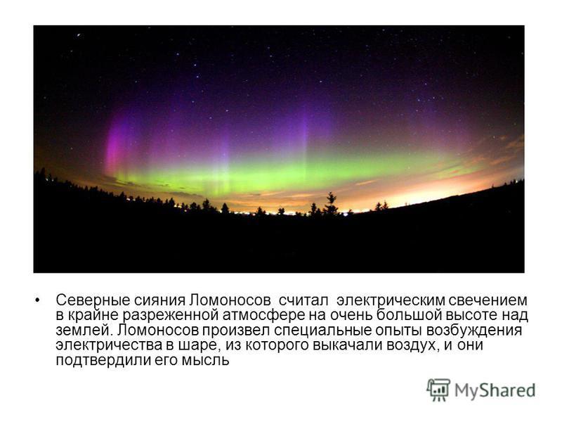 Северные сияния Ломоносов считал электрическим свечением в крайне разреженной атмосфере на очень бойльшой высоте над землей. Ломоносов произвел специальные опыты возбуждения электричества в шаре, из которого выкачали воздух, и они подтвердили его мы