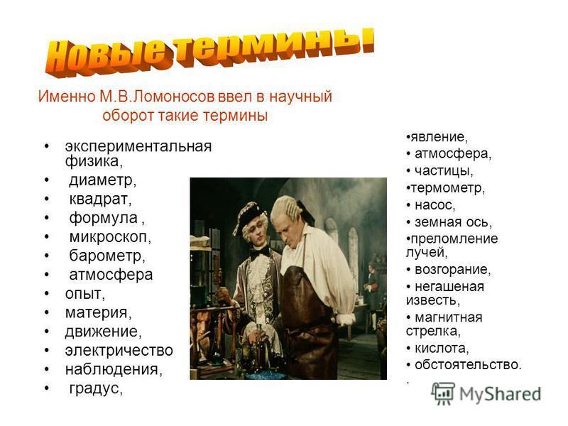 Именно М.В.Ломоносов ввел в научный обойрот такие термины экспериментальная физика, диаметр, квадрат, формула, микроскоп, барометр, атмосфера опыт, материя, движение, электричество наблюдения, градус, явление, атмосфера, частицы, термометр, насос, зе