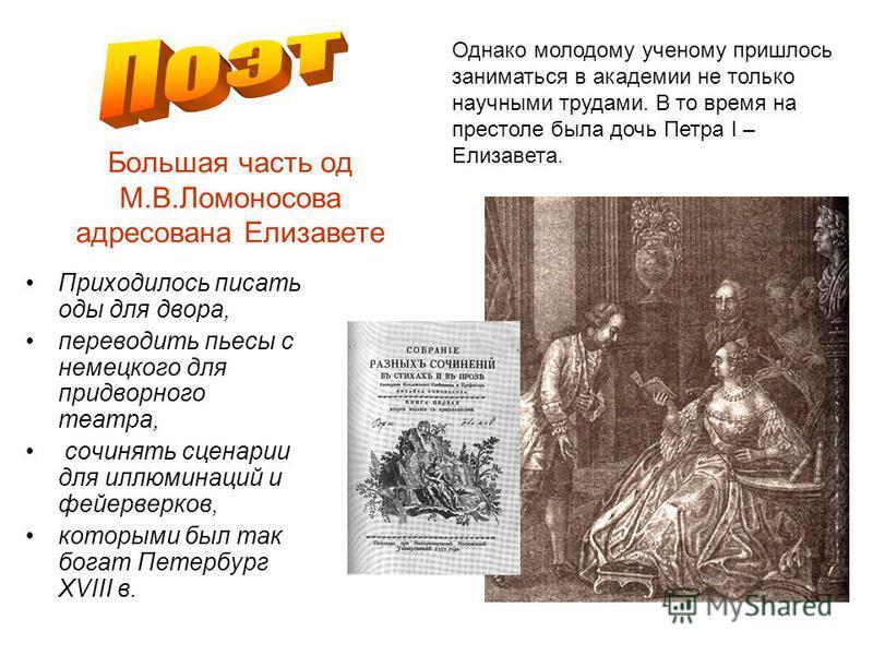 Большая часть од М.В.Ломоносова адресована Елизавете Приходилось писать оды для двора, переводить пьесы с немецкого для придворного театра, сочинять сценарии для иллюминаций и фейерверков, которыми был так бойгат Петербург XVIII в. Однако молодому уч