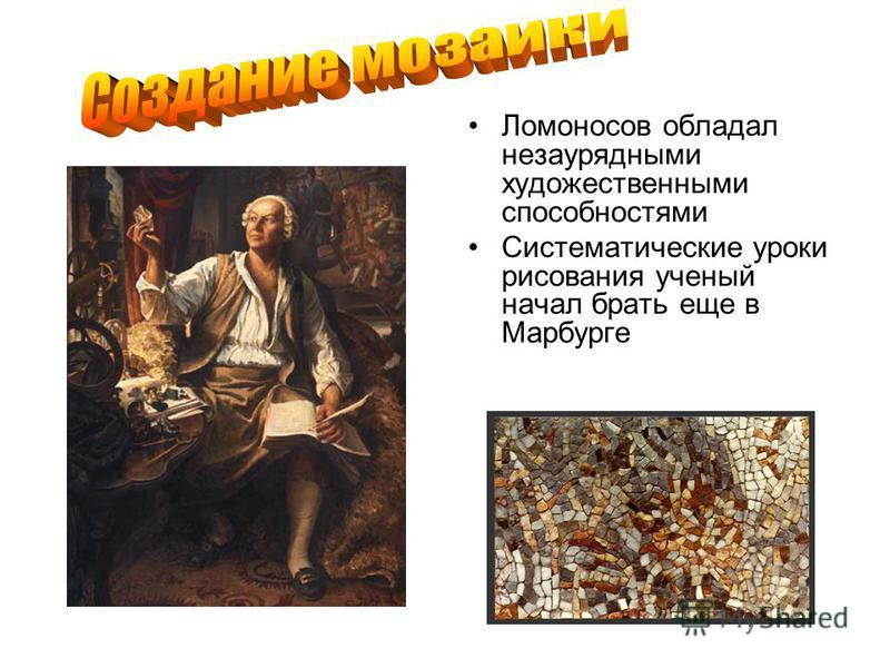 Ломоносов обладал незаурядными художественными способностями Систематические уроки рисования ученый начал брать еще в Марбурге
