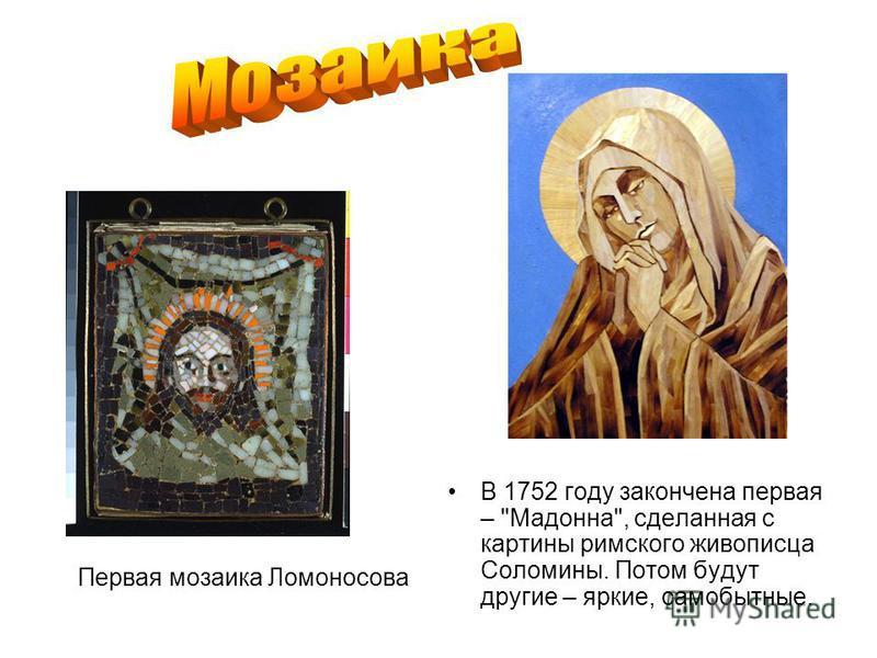 Первая мозаика Ломоносова В 1752 году закончена первая – Мадонна, сделанная с картины римского живописца Соломины. Потом будут другие – яркие, самобытные.
