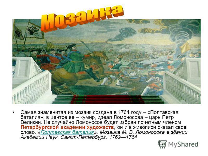 Самая знаменитая из мозаик создана в 1764 году – «Полтавская баталия», в центре ее – кумир, идеал Ломоносова – царь Петр Великий. Не случайно Ломоносов будет избран почетным членом Петербургской академии художеств, он и в живописи сказал свое слово.