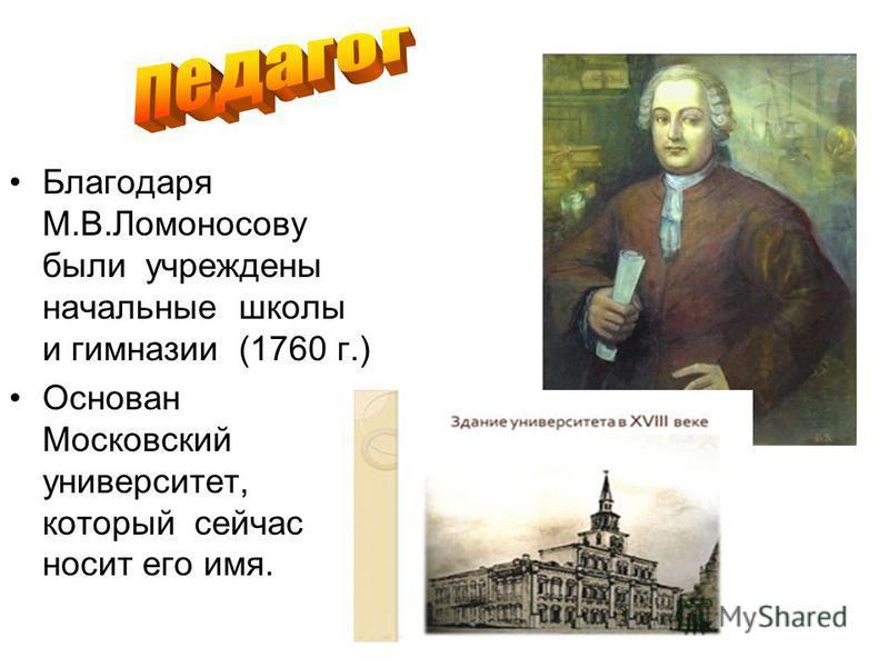Благодаря М.В.Ломоносову были учреждены начальные школы и гимназии (1760 г.) Основан Московский университет, который сейчас носит его имя.