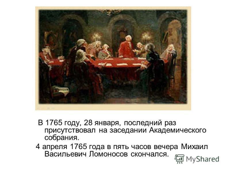 В 1765 году, 28 января, последний раз присутствовал на заседании Академического собрания. 4 апреля 1765 года в пять часов вечера Михаил Васильевич Ломоносов скончался.