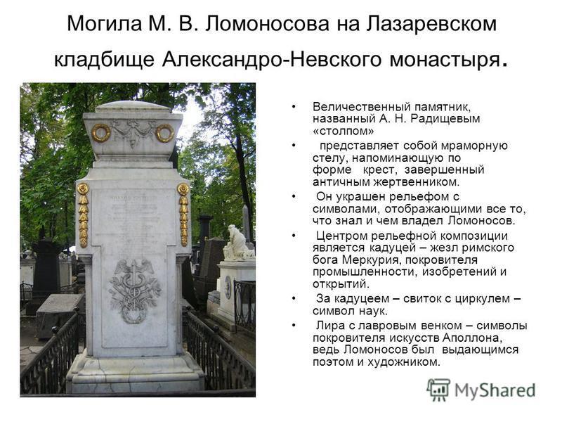 Могила М. В. Ломоносова на Лазаревском кладбище Александро-Невского монастыря. Величественный памятник, названный А. Н. Радищевым «столпом» представляет собойй мраморную стелу, напоминающую по форме крест, завершенный античным жертвенником. Он украше