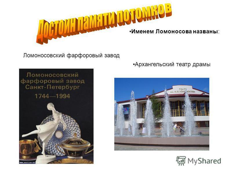 Именем Ломоносова названы: Ломоносовский фарфоровый завод Архангельский театр драмы