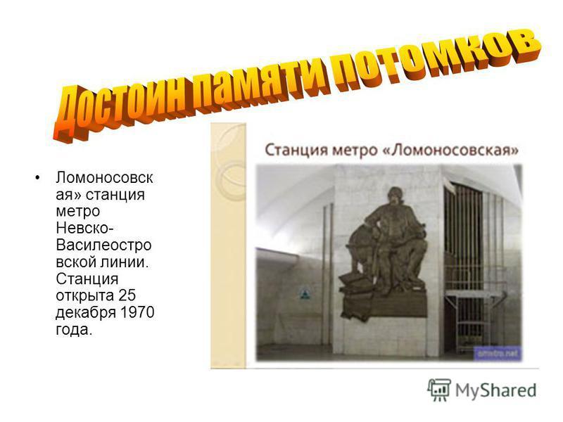 Ломоносовск ая» станция метро Невско- Василеостро вской линии. Станция открыта 25 декабря 1970 года.