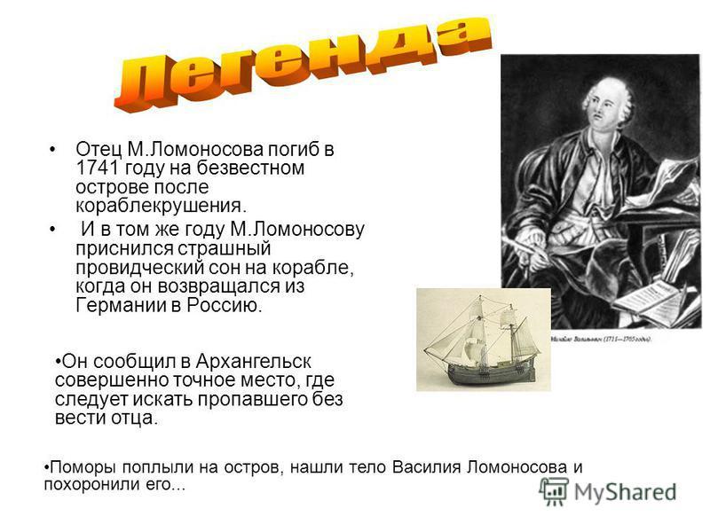 Отец М.Ломоносова погиб в 1741 году на безвестном острове после кораблекрушения. И в том же году М.Ломоносову приснился страшный провидческий сон на корабле, когда он возвращался из Германии в Россию. Поморы поплыли на остров, нашли тело Василия Ломо