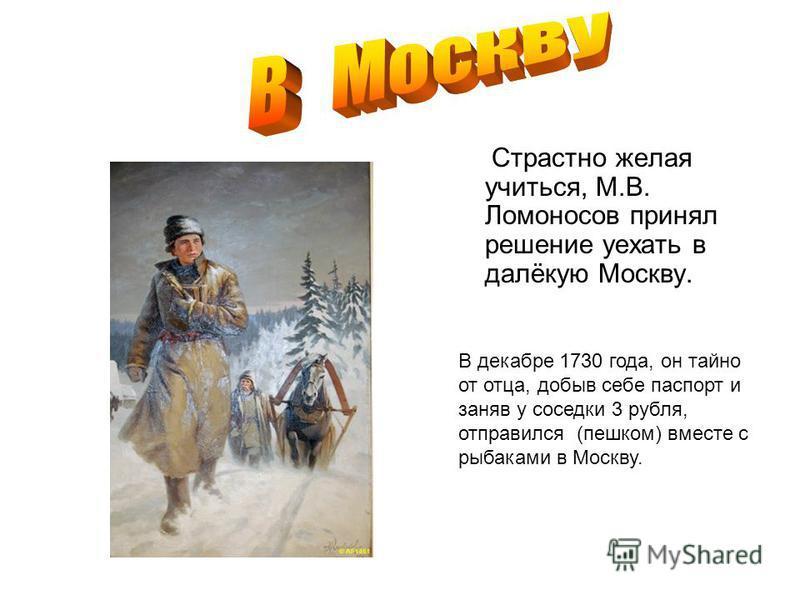Страстно желая учиться, М.В. Ломоносов принял решение уехать в далёкую Москву. В декабре 1730 года, он тайно от отца, добыв себе паспорт и заняв у соседки 3 рубля, отправился (пешком) вместе с рыбаками в Москву.