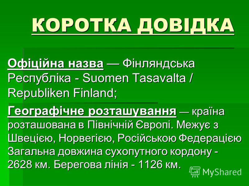 КОРОТКА ДОВІДКА Офіційна назва Фінляндська Республіка - Suomen Tasavalta / Republiken Finland; Географічне розташування країна розташована в Північній Європі. Межує з Швецією, Норвегією, Російською Федерацією Загальна довжина сухопутного кордону - 26