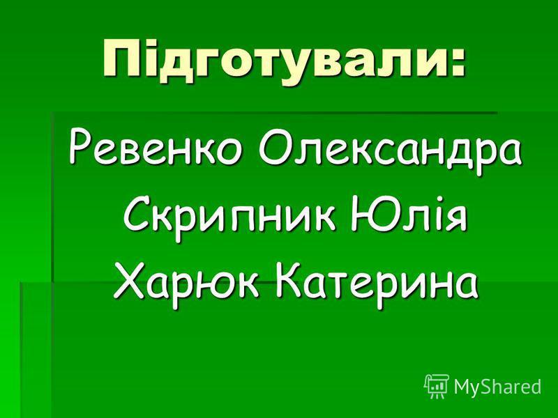 Підготували: Ревенко Олександра Скрипник Юлія Харюк Катерина
