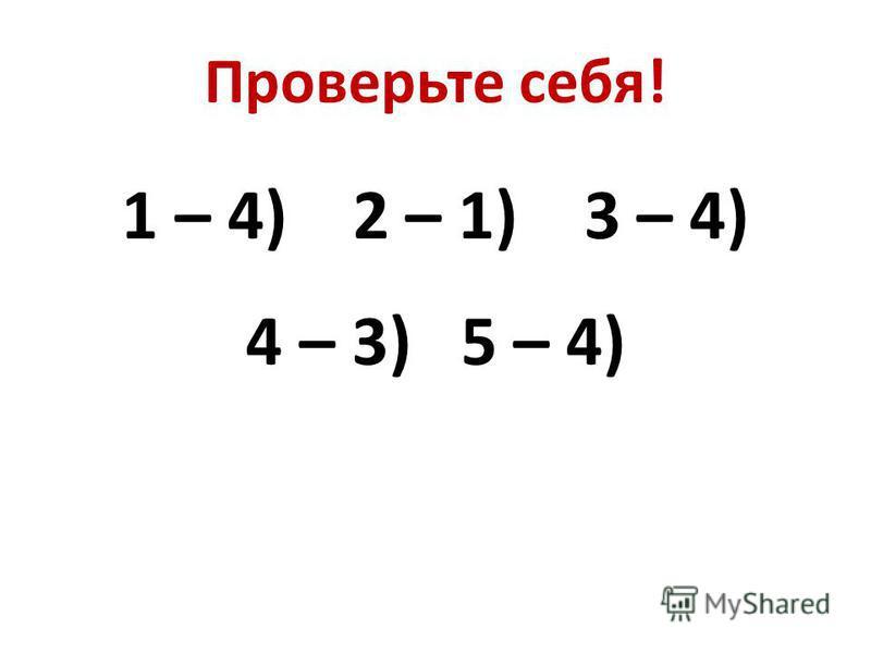 Проверьте себя! 1 – 4) 2 – 1) 3 – 4) 4 – 3) 5 – 4)