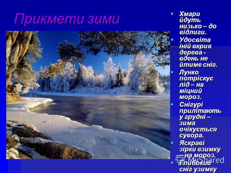 Прикмети зими Хмари йдуть низько – до відлиги. Хмари йдуть низько – до відлиги. Удосвіта іній вкрив дерева - вдень не йтиме сніг. Удосвіта іній вкрив дерева - вдень не йтиме сніг. Лунко потріскує лід – на міцний мороз. Лунко потріскує лід – на міцний